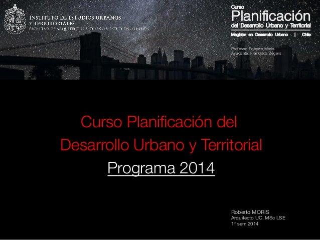 Roberto MORIS Arquitecto UC, MSc LSE 1º sem 2014 Curso Planificación del Desarrollo Urbano y Territorial Programa 2014 Magí...