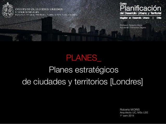Roberto MORIS Arquitecto UC, MSc LSE 1º sem 2014 PLANES_ Planes estratégicos de ciudades y territorios [Londres]  Magíster...