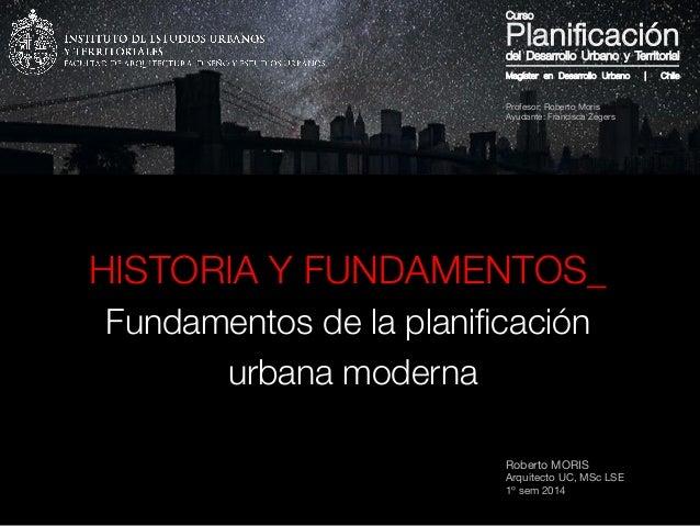 Roberto MORIS Arquitecto UC, MSc LSE 1º sem 2014 HISTORIA Y FUNDAMENTOS_ Fundamentos de la planificación urbana moderna Mag...