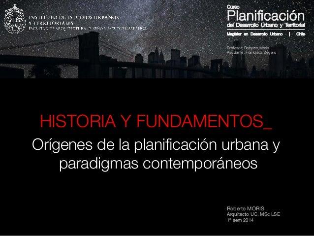 Roberto MORIS Arquitecto UC, MSc LSE 1º sem 2014 HISTORIA Y FUNDAMENTOS_ Orígenes de la planificación urbana y paradigmas c...