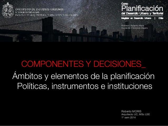Roberto MORIS Arquitecto UC, MSc LSE 1º sem 2014 COMPONENTES Y DECISIONES_ Ámbitos y elementos de la planificación Política...