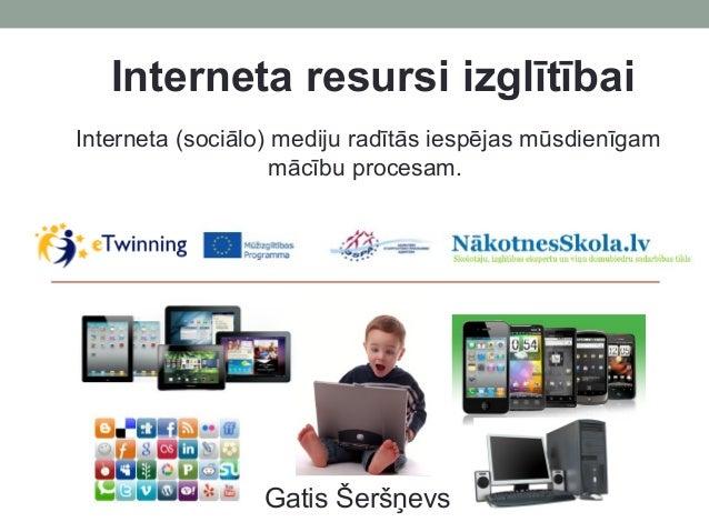 Interneta resursi izglītībai Gatis Šeršņevs Interneta (sociālo) mediju radītās iespējas mūsdienīgam mācību procesam.