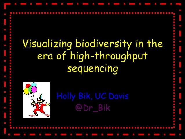 Visualizing biodiversity in theera of high-throughputsequencingHolly Bik, UC Davis@Dr_Bik