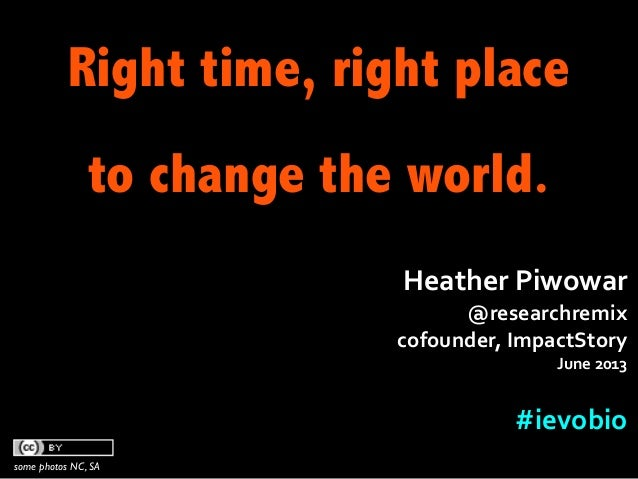 Right time, right placeto change the world.some photos NC, SAHeather	  Piwowar	  @researchremix	  cofounder,	  ImpactStory...