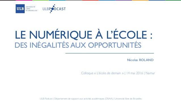 LE NUMÉRIQUE À L'ÉCOLE : Nicolas ROLAND DES INÉGALITÉS AUX OPPORTUNITÉS Colloque «L'école de demain » | 14 mai 2016 | Nam...