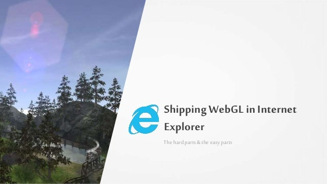 Shipping WebGLin Internet Explorer The hardparts& the easy parts
