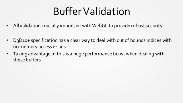BufferValidation • All validation crucially important withWebGL to provide robust security • D3D10+ specification has a cl...