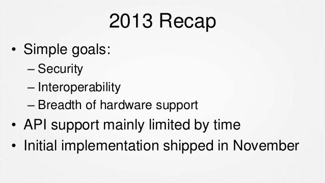 2013 Recap • Simple goals: – Security – Interoperability – Breadth of hardware support • API support mainly limited by tim...