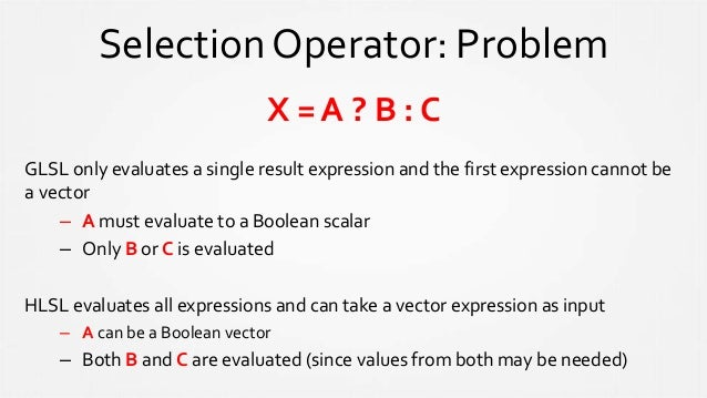 Selection Operator: Problem X = A ? B : C GLSL only evaluates a single result expression and the first expression cannot b...
