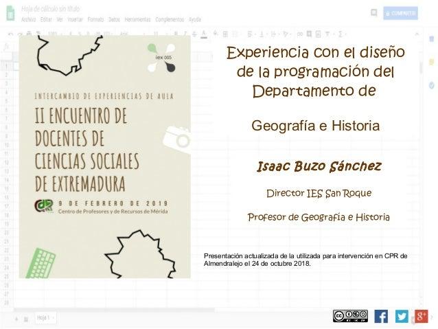 Isaac Buzo Sánchez Director IES San Roque Profesor de Geografía e Historia Experiencia con el diseño de la programación de...