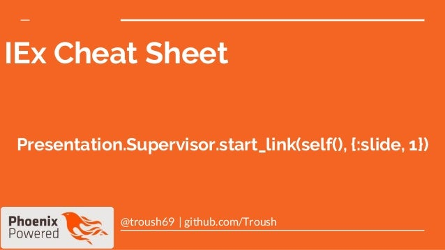 IEx Cheat Sheet @troush69 | github.com/Troush Presentation.Supervisor.start_link(self(), {:slide, 1})