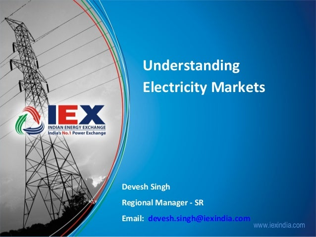 Understanding Electricity Markets  Devesh Singh Regional Manager - SR Email: devesh.singh@iexindia.com  www.iexindia.com