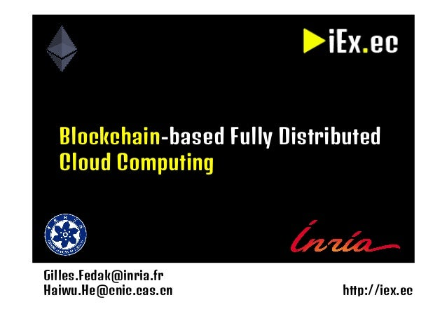 Gilles.Fedak@inria.fr Haiwu.He@cnic.cas.cn http://iex.ec Blockchain-based Fully Distributed Cloud Computing