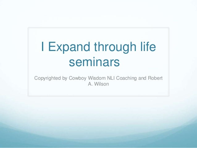 I Expand through lifeseminarsCopyrighted by Cowboy Wisdom NLI Coaching and RobertA. Wilson