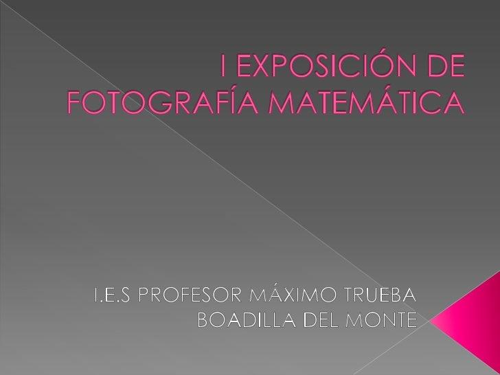 I EXPOSICIÓN DE FOTOGRAFÍA MATEMÁTICA<br />I.E.S PROFESOR MÁXIMO TRUEBA<br />BOADILLA DEL MONTE<br />