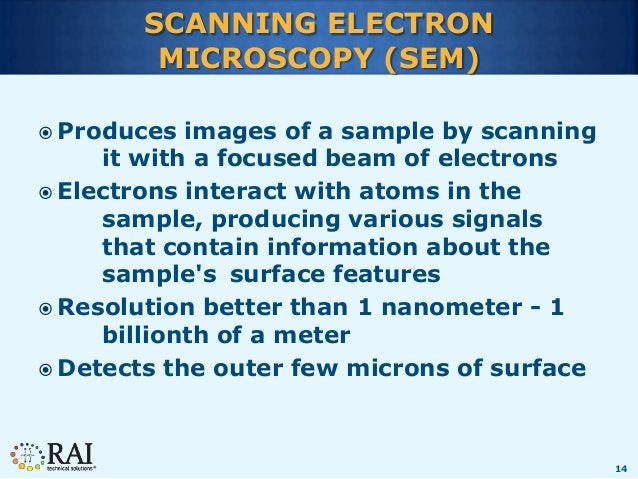 14 SCANNING ELECTRON MICROSCOPY (SEM)  Produces images of a sample by scanning it with a focused beam of electrons  Elec...