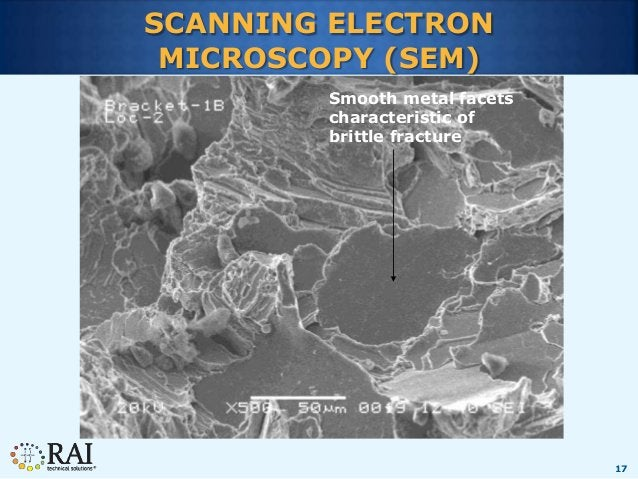 17 SCANNING ELECTRON MICROSCOPY (SEM) Smooth metal facets characteristic of brittle fracture
