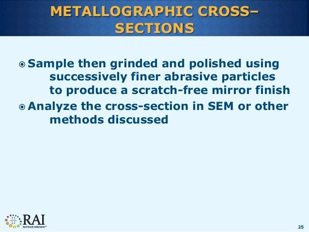 25 METALLOGRAPHIC CROSS– SECTIONS  Sample then grinded and polished using successively finer abrasive particles to produc...