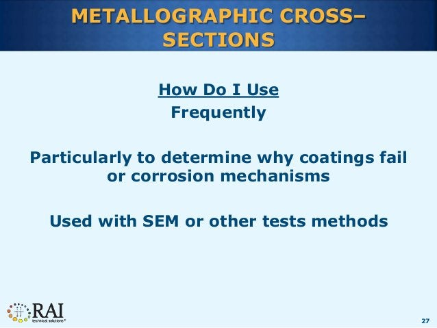 27 METALLOGRAPHIC CROSS– SECTIONS How Do I Use Frequently Particularly to determine why coatings fail or corrosion mechani...