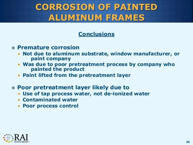36 CORROSION OF PAINTED ALUMINUM FRAMES Conclusions  Premature corrosion  Not due to aluminum substrate, window manufact...