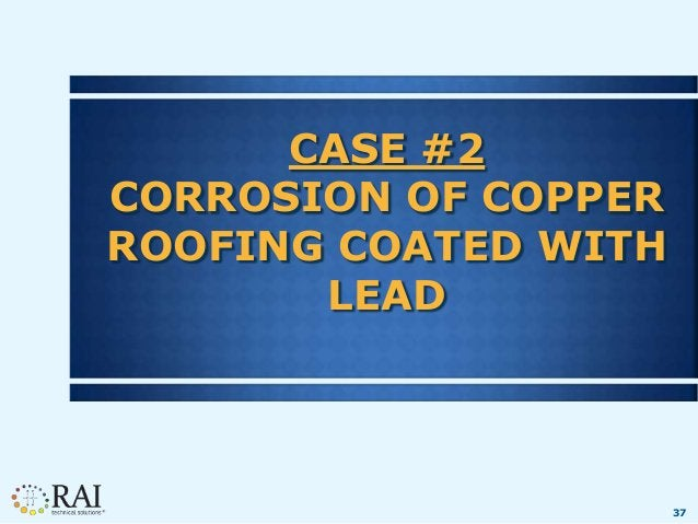 37 CASE #2 CORROSION OF COPPER ROOFING COATED WITH LEAD