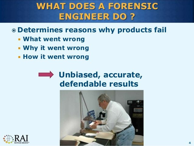 4 WHAT DOES A FORENSIC ENGINEER DO ?  Determines reasons why products fail  What went wrong  Why it went wrong  How it...