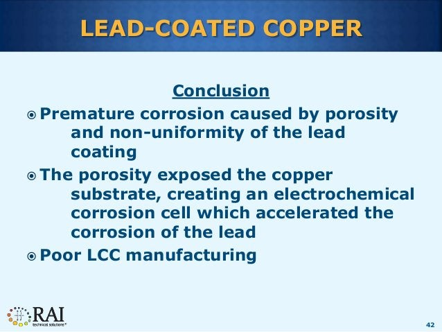 42 LEAD-COATED COPPER Conclusion  Premature corrosion caused by porosity and non-uniformity of the lead coating  The por...