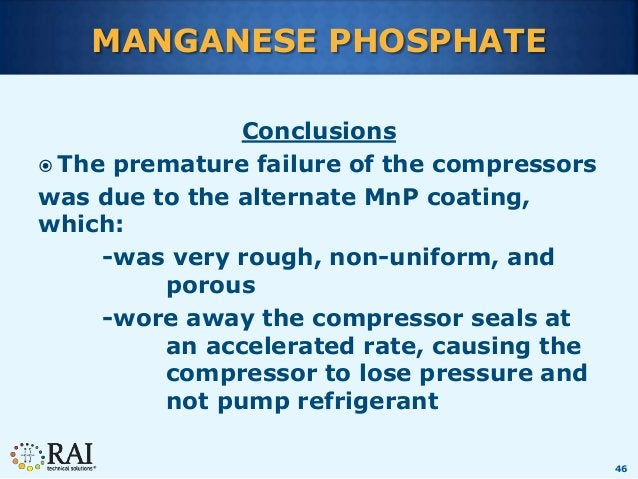 46 MANGANESE PHOSPHATE Conclusions  The premature failure of the compressors was due to the alternate MnP coating, which:...