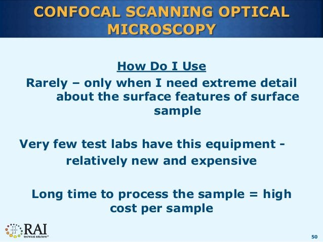 50 CONFOCAL SCANNING OPTICAL MICROSCOPY How Do I Use Rarely – only when I need extreme detail about the surface features o...