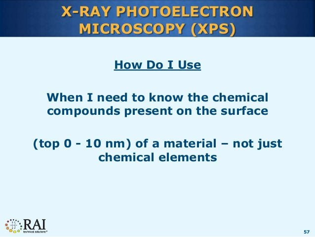 57 X-RAY PHOTOELECTRON MICROSCOPY (XPS) How Do I Use When I need to know the chemical compounds present on the surface (to...