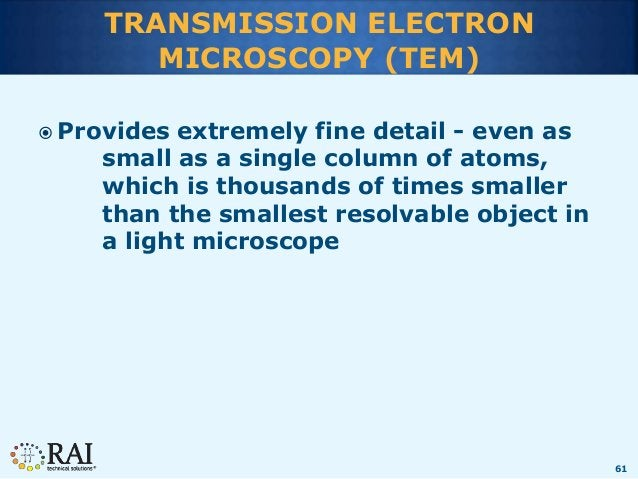 61 TRANSMISSION ELECTRON MICROSCOPY (TEM)  Provides extremely fine detail - even as small as a single column of atoms, wh...