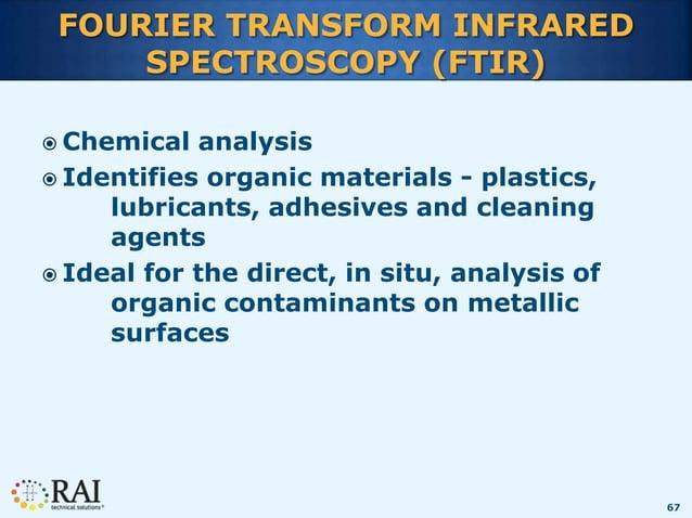 67 FOURIER TRANSFORM INFRARED SPECTROSCOPY (FTIR)  Chemical analysis  Identifies organic materials - plastics, lubricant...