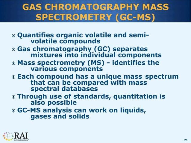 71 GAS CHROMATOGRAPHY MASS SPECTROMETRY (GC-MS)  Quantifies organic volatile and semi- volatile compounds  Gas chromatog...
