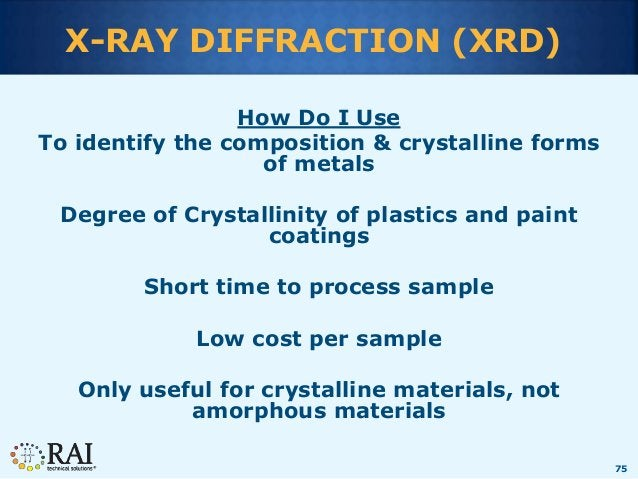 75 X-RAY DIFFRACTION (XRD) How Do I Use To identify the composition & crystalline forms of metals Degree of Crystallinity ...