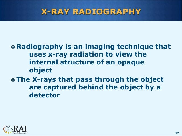 77 X-RAY RADIOGRAPHY  Radiography is an imaging technique that uses x-ray radiation to view the internal structure of an ...