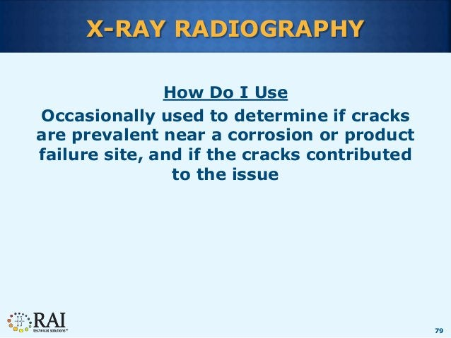 79 X-RAY RADIOGRAPHY How Do I Use Occasionally used to determine if cracks are prevalent near a corrosion or product failu...