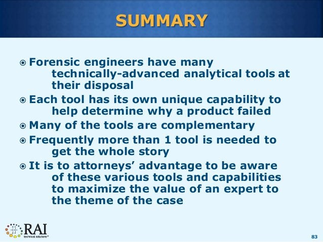 83 SUMMARY  Forensic engineers have many technically-advanced analytical tools at their disposal  Each tool has its own ...