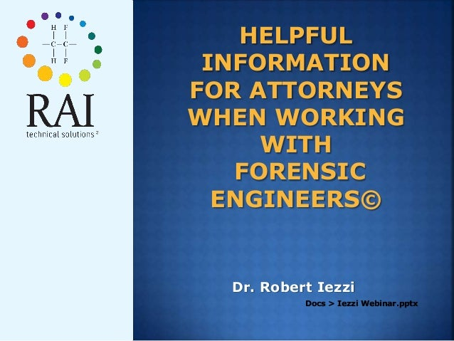 HELPFUL INFORMATION FOR ATTORNEYS WHEN WORKING WITH FORENSIC ENGINEERS© Dr. Robert Iezzi Docs > Iezzi Webinar.pptx