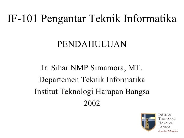 IF-101 Pengantar Teknik Informatika PENDAHULUAN Ir. Sihar NMP Simamora, MT. Departemen Teknik Informatika Institut Teknolo...