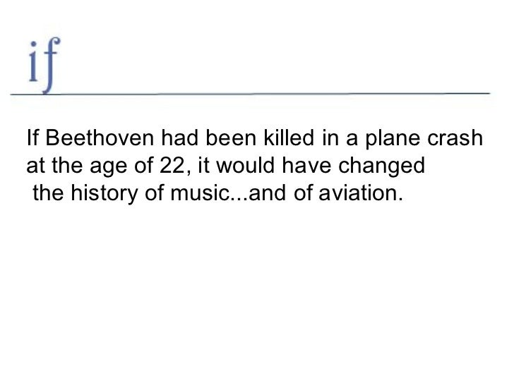 If Beethoven had been killed in a plane crash  at the age of 22, it would have changed the history of music...and of aviat...