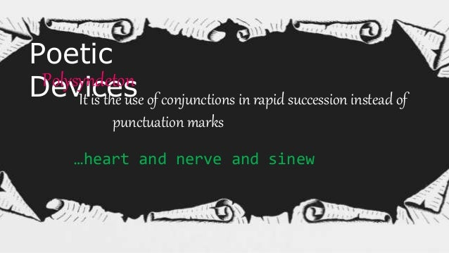 Poetic DevicesAsyndeton Omission of conjunctions that ordinarily join coordinate words or clauses. Or watch the things you...