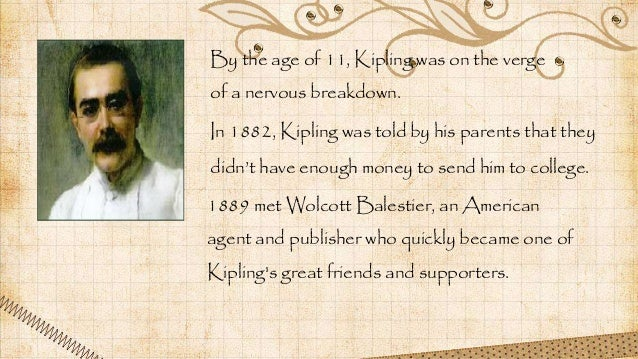 By the age of 11, Kipling was on the verge of a nervous breakdown. In 1882, Kipling was told by his parents that they didn...