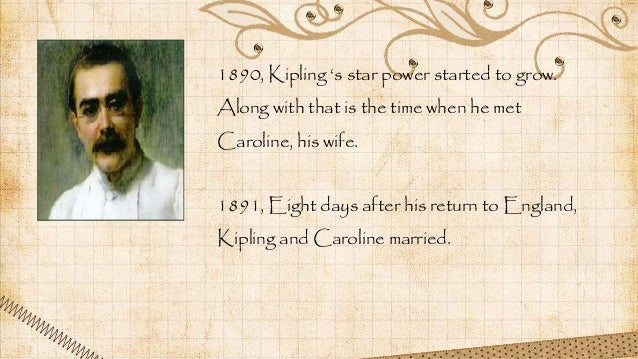 1890, Kipling 's star power started to grow. Along with that is the time when he met Caroline, his wife. 1891, Eight days ...