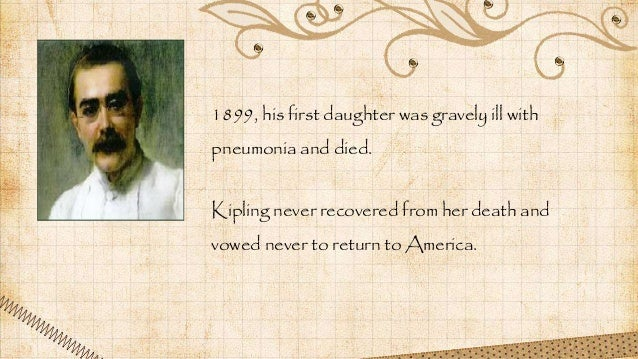 1899, his first daughter was gravely ill with pneumonia and died. Kipling never recovered from her death and vowed never t...