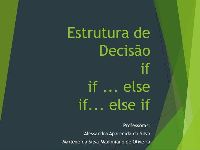 Estrutura de Decisão if if ... else if... else if Professoras: Alessandra Aparecida da Silva Marlene da Silva Maximiano de...