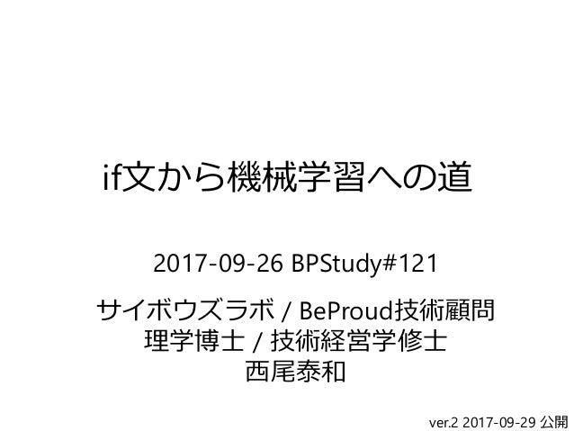 if文から機械学習への道 2017-09-26 BPStudy#121 サイボウズラボ / BeProud技術顧問 理学博士 / 技術経営学修士 西尾泰和 ver.2 2017-09-29 公開