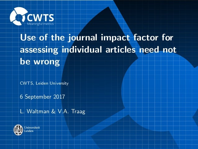 Use of the journal impact factor for assessing individual articles need not be wrong CWTS, Leiden University 6 September 2...