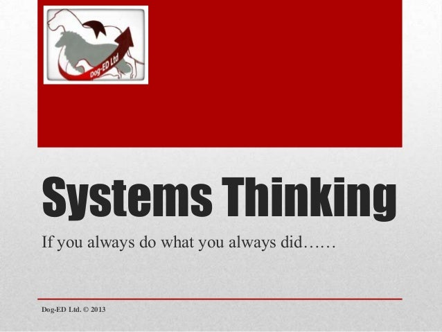 Systems Thinking If you always do what you always did……  Dog-ED Ltd. © 2013