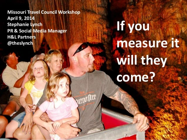 If you measure it will they come? If you measure it will they come? Missouri Travel Council Workshop April 9, 2014 Stephan...