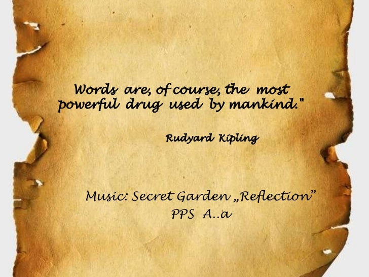 """Words are, of course, the mostpowerful drug used by mankind.""""              Rudyard Kipling   Music: Secret Garden """"Reflect..."""